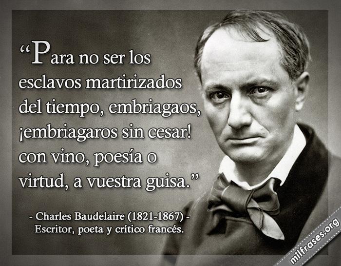 Para no ser los esclavos martirizados del tiempo, embriagaos, ¡embriagaros sin cesar! con vino, poesía o virtud, a vuestra guisa. frases de Charles Baudelaire (1821-1867) Escritor, poeta y crítico francés.