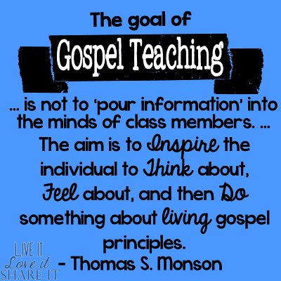 The goal of gospel teaching … is not to 'pour information' into the minds of class members. … The aim is to inspire the individual to think about, feel about, and then do something about living gospel principles. - Thomas S. Monson