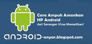 Trik Ampuh mengamankan Android dari serangan virus mematikan terbaru