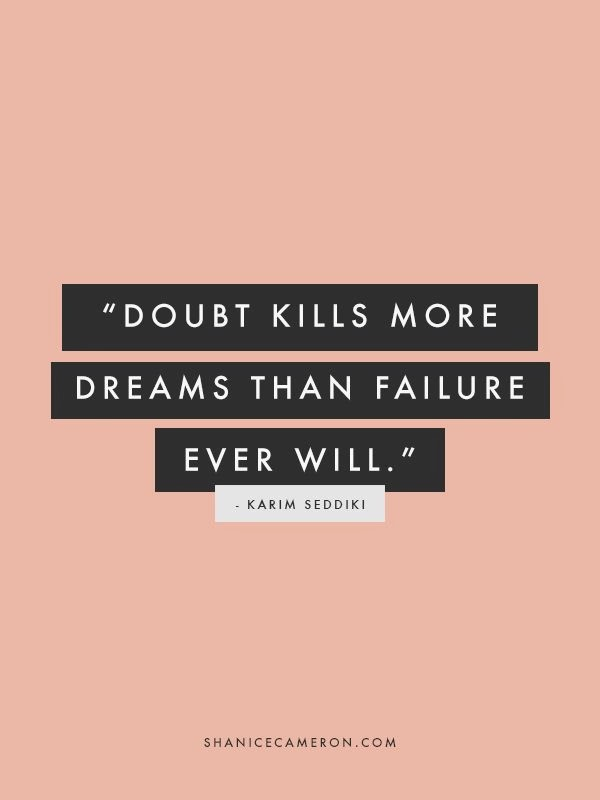 Doubts kills more dreams than failure ever will.