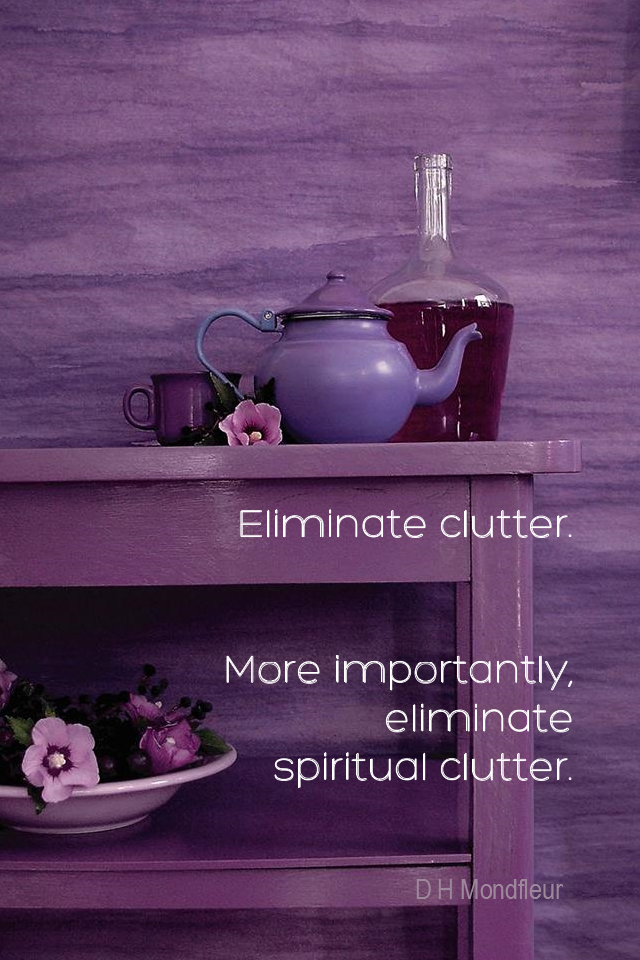 visual quote - image quotation for SIMPLICITY - Eliminate clutter. More importantly, eliminate spiritual clutter. - D H Mondfleur