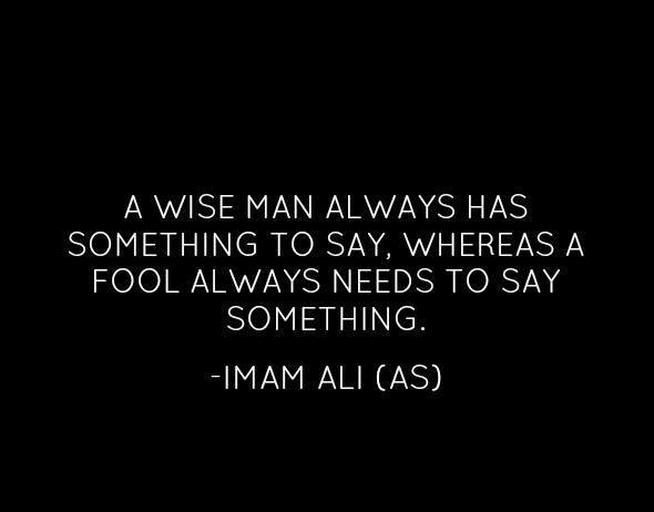 A WISE MAN ALWAYS HAS SOMETHING TO SAY, WHERE A FOOL ALWAYS NEEDS TO SAY SOMETHING.