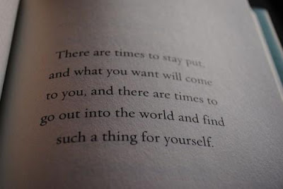 There are times to stay put, and what you want will come to you, and there are times to go out into the world and find such a thing for yourself.