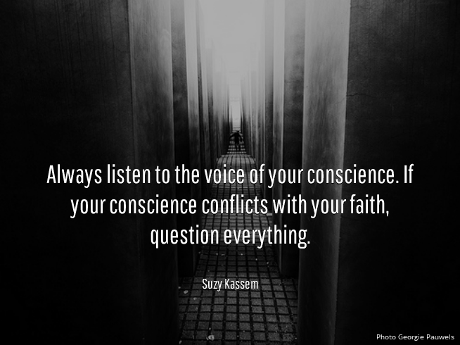 always listen to the voice of your conscience. If your conscience conflicts with your faith question everything. Suzy Kassem