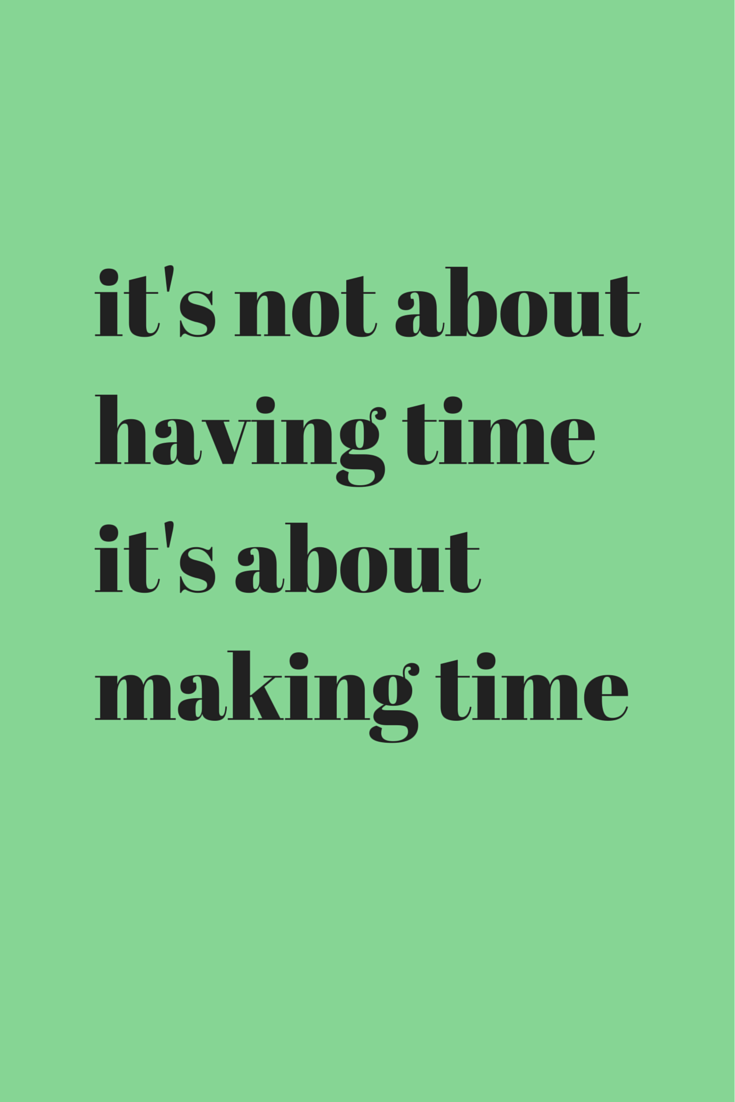 Itu0027s Not About Having Time Itu0027s About Making Time