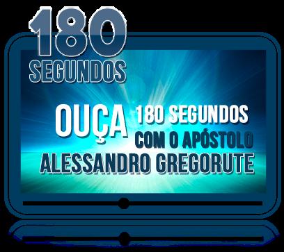 180 Segundos - Ouça 180 Segundos Com o Apóstolo Alessandro Gregorute