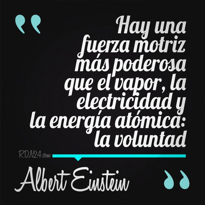 HAY UNA FUERZA MOTRIZ MÁS PODEROSA QUE EL VAPOR, LA ELECTRICIDAD Y LA ENERGÍA ATÓMICA: LA VOLUNTAD #AlbertEinstein