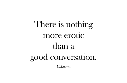 There Is Nothing More Erotic Than A Good Conversation by Unknown