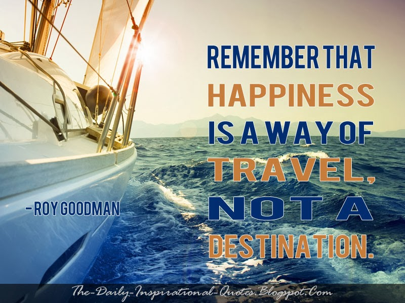 Remember that happiness is a way of travel, not a destination. - Roy Goodman