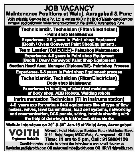 Maintenance Positions at Waluj,Auragabad & Pune  Voith Industraisl Services India Pvt.Ltd. a Lading MNC in the field of Manintenance Services Invites all applications for its Maintenance contract Waluj MIDC,Aurangabad/Pune  Name of Posts :  Technician/Sr.Technician(Fitter/Electrician)  Team Leader (DME/DEE)  Section Head/Asst. Manager(Diploma/BE)  Instrumentation Technician  Experinece : 4-5 Years   Walk-In-Interview : 29th & 30th Jan 2015  Venue : Hotel Nalvedyaa Besides Kotak Manhindra Bank,X-31,Bajaj Nagar,MIDCWaluj,Aurangabad-431136  Time : 11 am to 5 pm