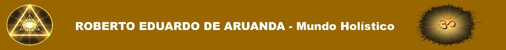 ROBERTO EDUARDO DE ARUANDA - Mundo Holístico
