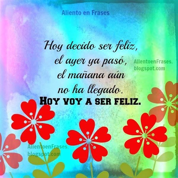 Hoy Decido Ser Feliz, Frases de Aliento, imagen linda con frase, palabras motivacion para mi mismo, postales felicidad