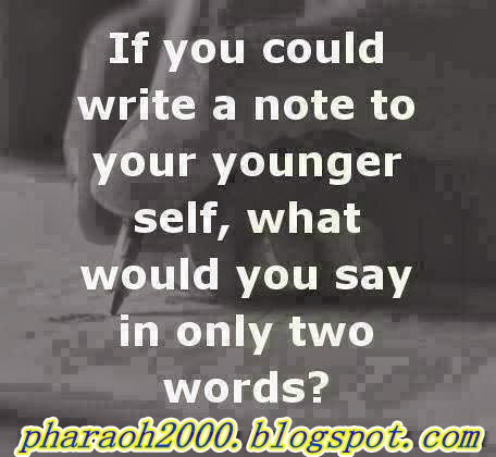 If You could write a note to your younger self What would You say in only two words