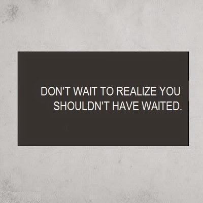 Don't wait to realize you shouldn't have waited image quote