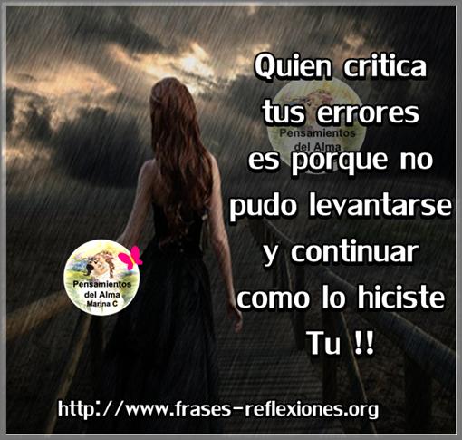 Quien critica tus errores es por que no pudo levantarse y continuar como lo hiciste Tú !!