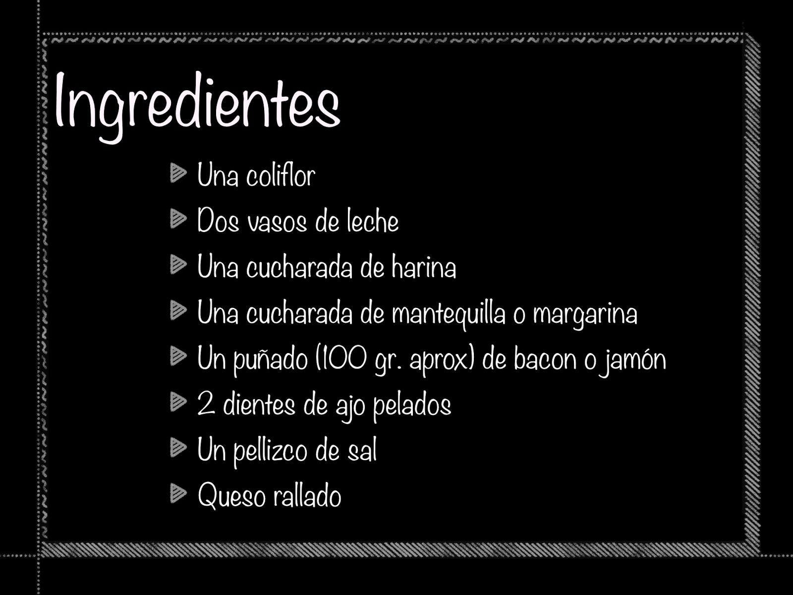 Ingredientes. Una coliflor  Dos vasos de leche Una cucharada de harina Una cucharada de mantequilla o margarina Un puñado (100 gr. aprox) de bacon o jamón 2 dientes de ajo pelados Un pellizco de sal Queso rallado