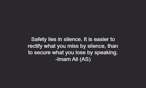 Safety lies in silence. It is easier to rectify what you miss by silence, than to secure what you lose by speaking.