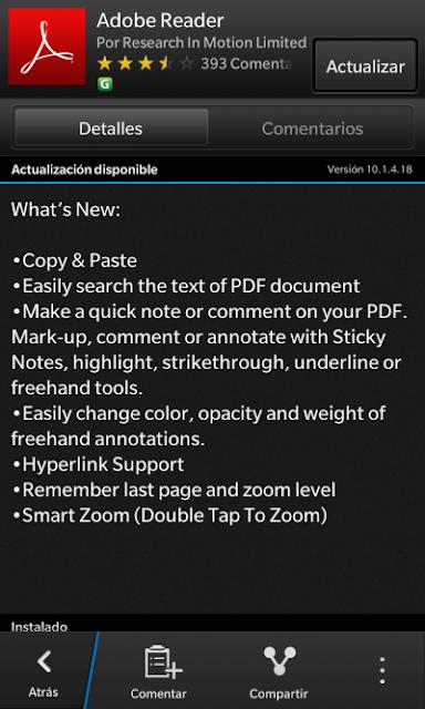 El visor de documentos PDF, Adobe Reader para BlackBerry 10 ha sido actualizado, incluyendo mejoras y nuevas opciones: Soporta la búsqueda de texto mucho más fácil. Permite agregar comentarios o notas al documento. Soporta los hipervínculos. Recuerda la ultima pagina abierta y el zoom en cada documento. Entre otros. Sistemas Operativos: Compatible con OS Superiores o Igual a 10.0.0 La aplicación es Gratuita, descargaAQUI