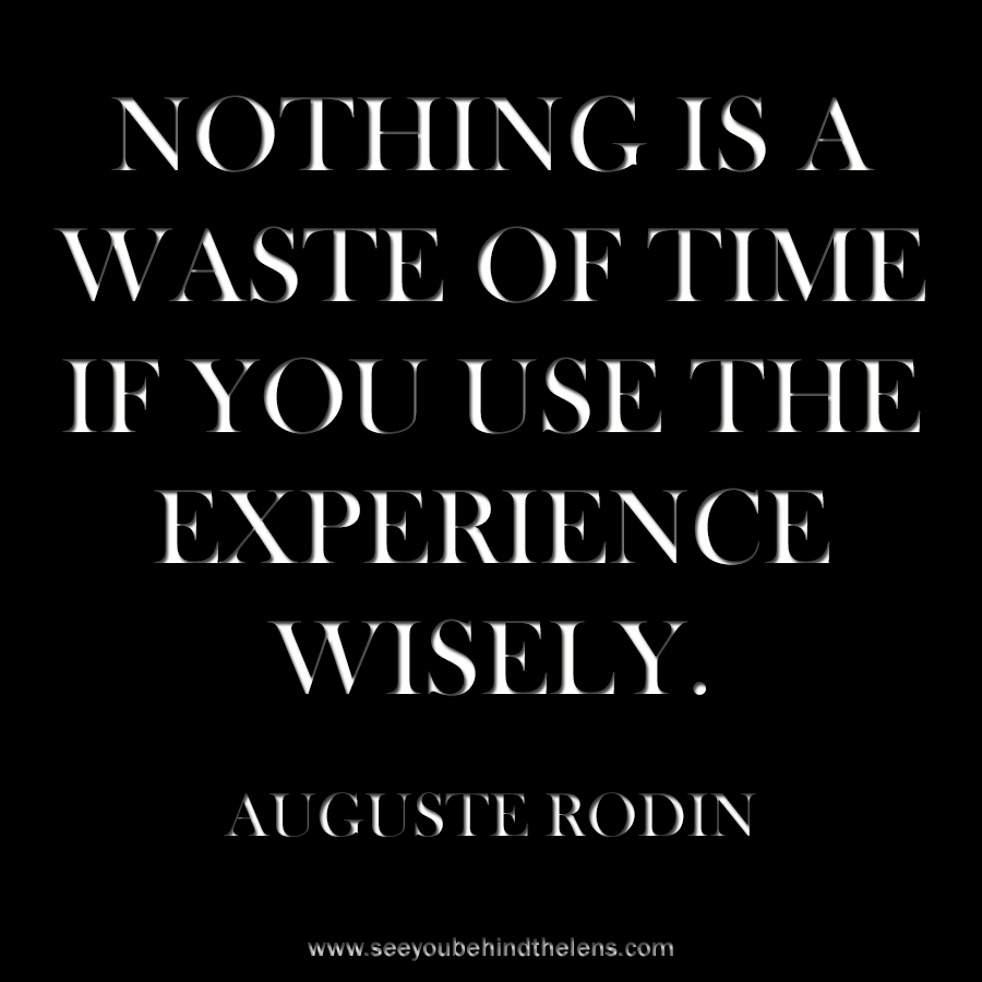 Dakota Visions Photography Thoughtful Thursday Quote Auguste Rodin Nothing is a waste of time if you use the experience wisely.