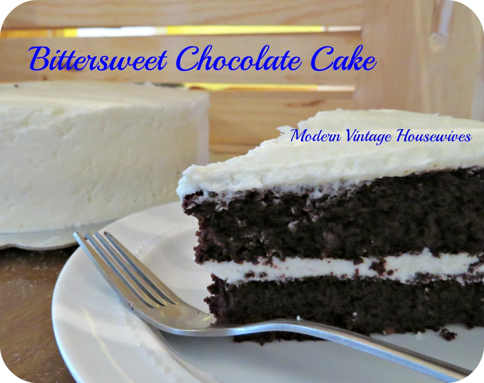 Modern Vintage Housewives: Bittersweet Chocolate Cake