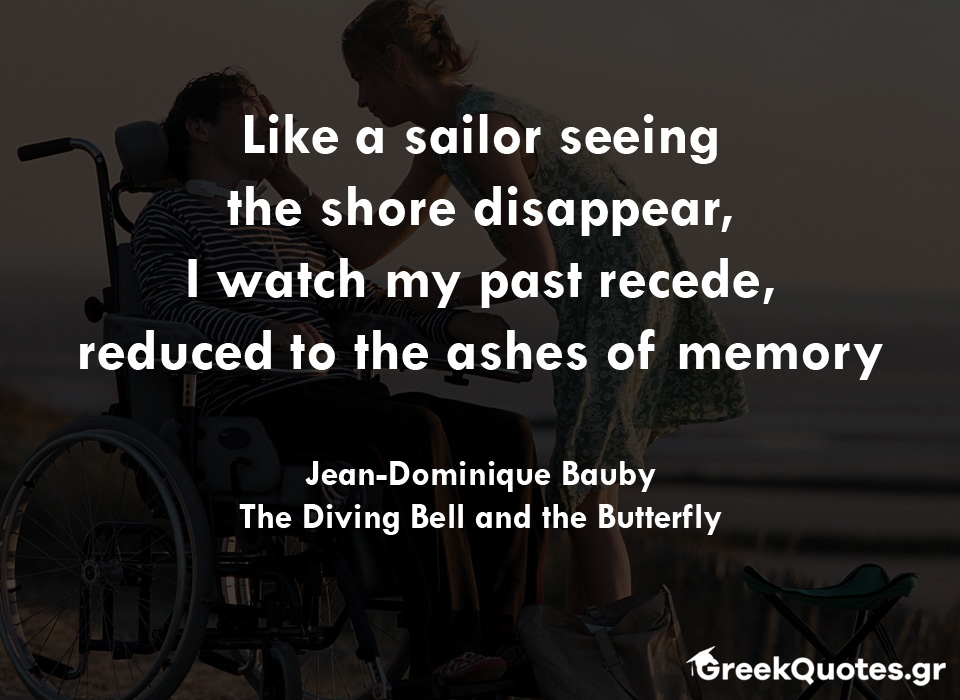 Like a sailor seeing the shore disappear, I watch my past recede, reduced to the ashes of memory - Jean-Dominique Bauby, The Diving Bell and the Butterfly