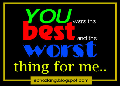 You were the best and the worst thing for me.