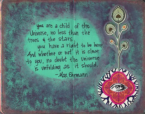 You Are A Child Of The Universe, No Less Than The Trees & The Stars - You Have A Right To Be Here - And Whether Or Not It Is Clear To You, No Doubt The Universe Is Unfolding As It Should - Max Ehrmann