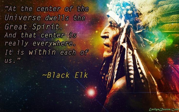 """At the center of the Universe dwells the Great Spirit. And that center is really everywhere. It is within each of us."" ~ Black Elk Picture of the universe and a profile of Black Elk"