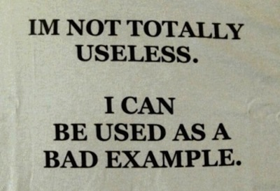 i'm not totally useless, i can be used as a bad example