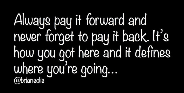 """Always pay it forward and never forget to pay it back.  It's how you got here and it defines where you're going... @briansolis"" Image Source: https://c2.staticflickr.com/8/7178/6904613521_cec81f5a96_z.jpg"