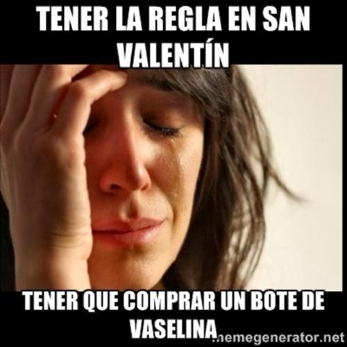 tener la regla en San Valentín... tener que comprar un bote de vaselina.