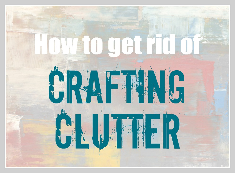 How to get rid of crafting clutter lovely etc for How to get rid of clutter