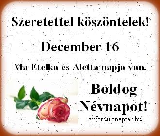 December 16 - Etelka, Aletta névnap