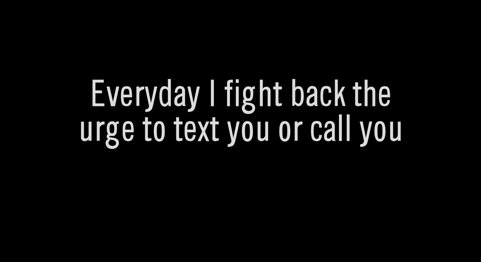 Everyday I fight back the urge to text you or call you