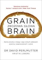 """David Perlmutter, Kristin Loberg, """"Grain Brain. Zbożowa głowa. Ziarno prawdy o mózgu i jego cichych zabójcach – pszenicy, węglowodanach i cukrze"""""""