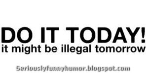 Do it Today! It might be illegal tomorrow.