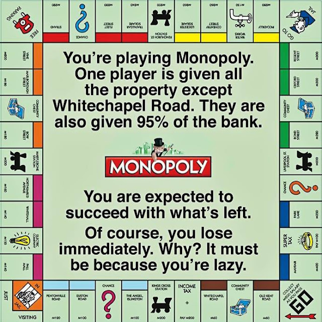 GOP Monopoly:  One player is given all the properties except Whitechapel Road (must be the UK version--ed.)., plus 95% of the bank.  You are expected to succeed with what's left.  If you don't, it's your fault.