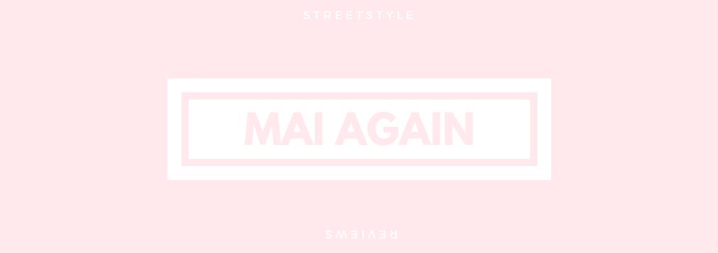 Mai Again | Style & Reviews
