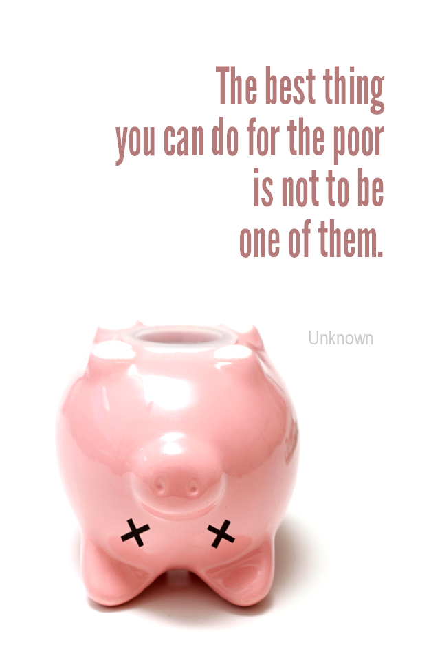visual quote - image quotation for MONEY - The best thing you can do for the poor is to not be one of them. - Unknown