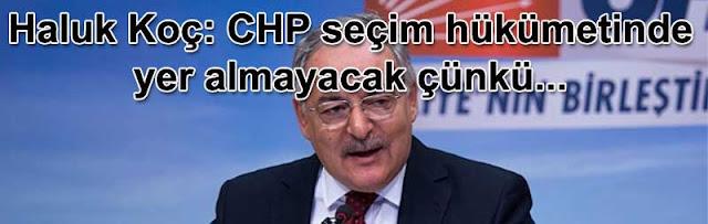 Haluk Koç: CHP seçim hukumetinde yer almayacak cunku