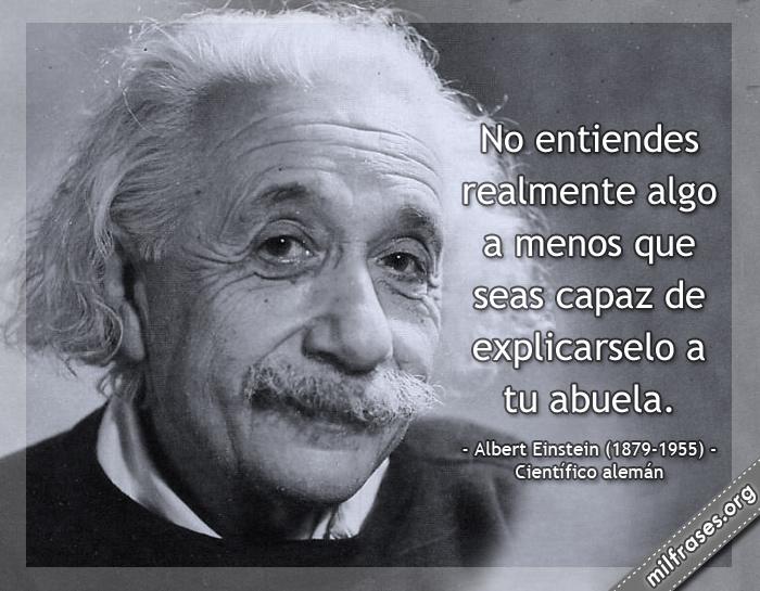 No entiendes realmente algo a menos que seas capaz de explicarselo a tu abuela. Albert Einstein (1879-1955) Científico alemán nacionalizado estadounidense.
