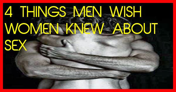 4 THINGS MEN WISH WOMEN KNEW ABOUT SEX