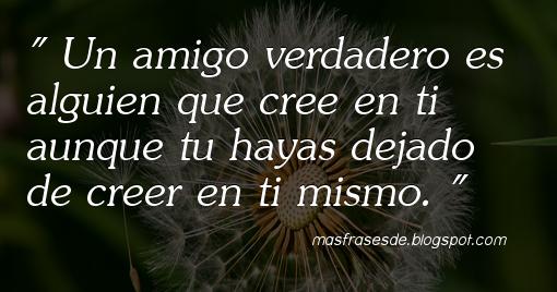 Frase de Amor y Amistad : Un amigo verdadero es alguien que cree en ti...