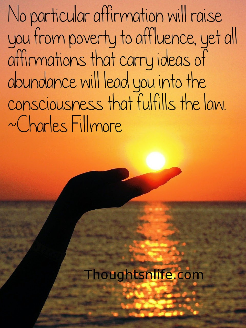 Thoughtsnlife.com: No particular affirmation will raise you from poverty to affluence, yet all affirmations that carry ideas of abundance will lead you into the consciousness that fulfills the law.  Charles Fillmore