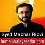 http://www.humaliwalayazadar.com/2015/04/mazher-rizvi-manqabat-2015.html