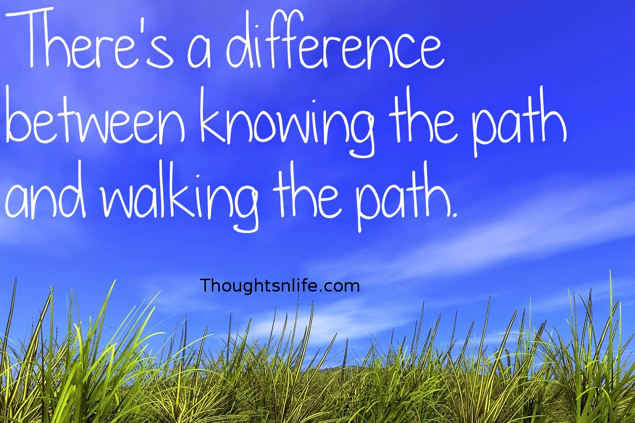 Thoughtsnlife.com:There's a difference between knowing the path and walking the path.