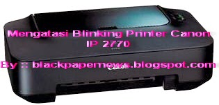MENGATASI BLINKING PRINTER CANON PIXMA IP 2770