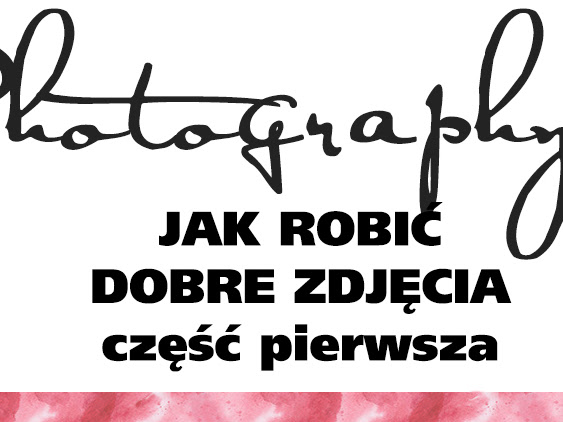 Photography 101: Jak robić dobre zdjęcia, część pierwsza