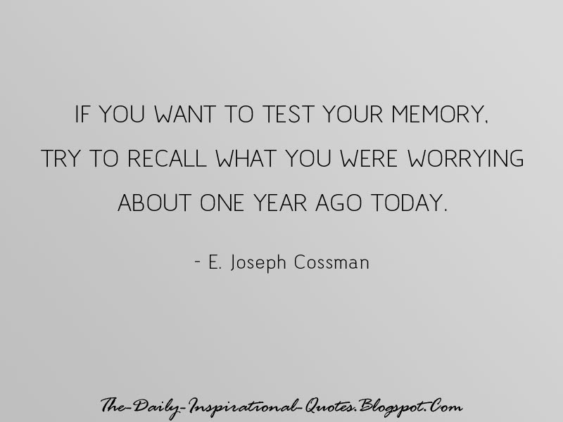 If you want to test your memory, try to recall what you were worrying about one year ago today. - E. Joseph Cossman
