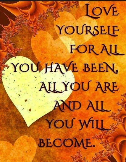 """Love yourself for all you have been, all you are and all you will become."" ~ Unknown"